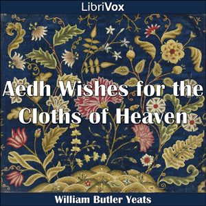 Aedh Wishes for the Cloths of Heaven by Yeats, William Butler