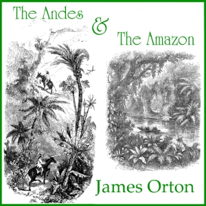 Andes and The Amazon, The by Orton, James