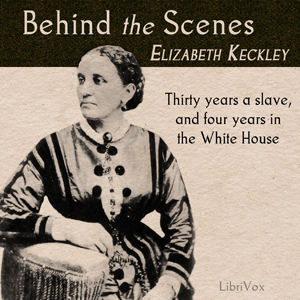 Behind the Scenes by Keckley, Elizabeth