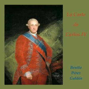 Corte de Carlos IV, La by Pérez Galdós, Benito