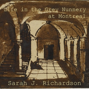 Life in the Grey Nunnery at Montreal by Richardson, Sarah J.