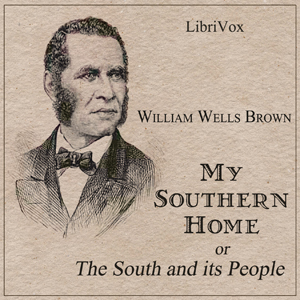 My Southern Home or, The South and Its P... by Brown, William Wells