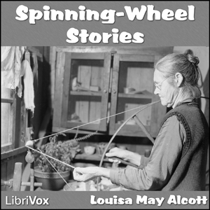 Spinning-Wheel Stories by Alcott, Louisa May