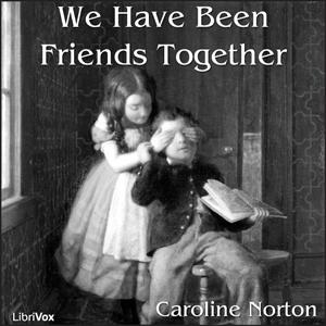 We Have Been Friends Together by Norton, Caroline Elizabeth Sarah