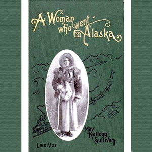 Woman Who Went to Alaska, A by Sullivan, May Kellogg