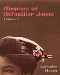 Glimpses of Unfamiliar Japan Volume 1 by Hearn, Lafcadio